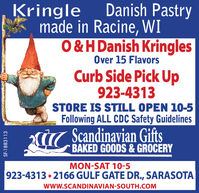 Kringle Danish Pastrymade in Racine, WI0&H Danish KringlesOver 15 FlavorsCurb Side Pick Up923-4313STORE IS STILL OPEN 10-5Following ALL CDC Safety GuidelinesÜT Scandinavian GiftsBAKED GOODS & GROCERYMON-SAT 10-5923-4313  2166 GULF GATE DR., SARASOTAwww.SCANDINAVIAN-SOUTH.COMSF-1882504 Kringle Danish Pastry made in Racine, WI 0&H Danish Kringles Over 15 Flavors Curb Side Pick Up 923-4313 STORE IS STILL OPEN 10-5 Following ALL CDC Safety Guidelines ÜT Scandinavian Gifts BAKED GOODS & GROCERY MON-SAT 10-5 923-4313  2166 GULF GATE DR., SARASOTA www.SCANDINAVIAN-SOUTH.COM SF-1882504