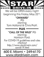 "NSTARDRIVE-INWe will be OPEN every night*****beginning this Friday, May 22nd.""ONWARD""PGstarringTom Holland & Chris Pratt.PLUS""CALL OF THE WILD"" PGstarringHarrison Ford.For COVID-19 guidelines and rulescheckouthttp://www.stardrivein.com/covid-19.html600 E. Miami  249-6170www.stardrivein.com NSTAR DRIVE-IN We will be OPEN every night ***** beginning this Friday, May 22nd. ""ONWARD"" PG starring Tom Holland & Chris Pratt. PLUS ""CALL OF THE WILD"" PG starring Harrison Ford. For COVID-19 guidelines and rules checkout http://www.stardrivein.com/ covid-19.html 600 E. Miami  249-6170 www.stardrivein.com"