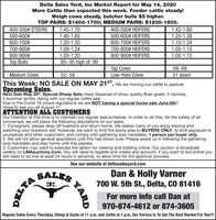 Delta Sales Yard, Inc Market Report for May 14, 2020More Cattle than expected this week. Feeder cattle steady!Weigh cows steady, butcher bulls $5 higher.TOP PAIRS: $1400-1700; MEDIUM PAIRS: $1200-1500.400-500# STEERS500-600#400-500# HEIFERS500-600# HEIFERS1.45-1.701.42-1.601.40-1.651.25-1.38600-700#1.20-1.50600-700# HEIFERS1.10-1.34700-800#1.09-1.24700-800# HEIFERS1.05-1.151.05-1.15800-900#1.05-1.20800-900# HEIFERSTop Bulls.85-.95 high of .99op CowsLow-Yield Cows.59-.69Medium CowsThis Week: NO SALE ON MAY 21ST. We are moving our cattle to pasture..52-.58.51 downUpcoming Sales.Next Sale May 28th, Special Sheep Sale; Herd dispersal of show quality Boer goats, 5 nannies,4 bummer lambs. Along with our regular cattle sale.Due to the Covid 19 crowd regulations we are NOT having a special horse sale June 6th!!Hope to see you all August 1stATTENTION ALL CUSTOMERSOur intention at this time is to maintain our regular sale schedule. In order to do this, for the safety of allconcerned, we will place the following stipulations on our sales.1. Consignors, please drop-off livestock and return home. We realize many of you enjoy staying andwatching your livestock sell. However, we want to limit the arena area to BUYÉRS ONLY, to limit exposure toyourselves and other customers, and comply with gathering size mandates. 1 person per buyer only.2. We will not allow general spectators until this has blown over. Please assist us in following the gatheringsize mandates and stay home until this passes.3. Customers may want to exercise the option for viewing and bidding online. Our auction is broadcastweekly on LMAauctions.Com. You will need to register and create and account, if you want to bid online youwill need to do this at least 24 hours in advance, to allow time for the approval process.See our website at deltasalesyard.comSALESDan & Holly Varner700 W. 5th St., Delta, CO 81416INC.For more info call Dan at970-874-4612 or 874-3605Regular Sales Every Thursday, Sheep & Goats at 11 a.m. and Cattle at 1 p.m. Our Service Is To Get The Best Market For You!!!YARD Delta Sales Yard, Inc Market Report for May 14, 2020 More Cattle than expected this week. Feeder cattle steady! Weigh cows steady, butcher bulls $5 higher. TOP PAIRS: $1400-1700; MEDIUM PAIRS: $1200-1500. 400-500# STEERS 500-600# 400-500# HEIFERS 500-600# HEIFERS 1.45-1.70 1.42-1.60 1.40-1.65 1.25-1.38 600-700# 1.20-1.50 600-700# HEIFERS 1.10-1.34 700-800# 1.09-1.24 700-800# HEIFERS 1.05-1.15 1.05-1.15 800-900# 1.05-1.20 800-900# HEIFERS Top Bulls .85-.95 high of .99 op Cows Low-Yield Cows .59-.69 Medium Cows This Week: NO SALE ON MAY 21ST. We are moving our cattle to pasture. .52-.58 .51 down Upcoming Sales. Next Sale May 28th, Special Sheep Sale; Herd dispersal of show quality Boer goats, 5 nannies, 4 bummer lambs. Along with our regular cattle sale. Due to the Covid 19 crowd regulations we are NOT having a special horse sale June 6th!! Hope to see you all August 1st ATTENTION ALL CUSTOMERS Our intention at this time is to maintain our regular sale schedule. In order to do this, for the safety of all concerned, we will place the following stipulations on our sales. 1. Consignors, please drop-off livestock and return home. We realize many of you enjoy staying and watching your livestock sell. However, we want to limit the arena area to BUYÉRS ONLY, to limit exposure to yourselves and other customers, and comply with gathering size mandates. 1 person per buyer only. 2. We will not allow general spectators until this has blown over. Please assist us in following the gathering size mandates and stay home until this passes. 3. Customers may want to exercise the option for viewing and bidding online. Our auction is broadcast weekly on LMAauctions.Com. You will need to register and create and account, if you want to bid online you will need to do this at least 24 hours in advance, to allow time for the approval process. See our website at deltasalesyard.com SALES Dan & Holly Varner 700 W. 5th St., Delta, CO 81416 INC. For more info call Dan at 970-874-4612 or 874-3605 Regular Sales Every Thursday, Sheep & Goats at 11 a.m. and Cattle at 1 p.m. Our Service Is To Get The Best Market For You!!! YARD