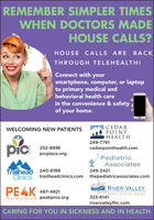 REMEMBER SIMPLER TIMESWHEN DOCTORS MADEHOUSE CALLS?HOUSE CALLS ARE BACKTHROUGH TELEHEALTH!Connect with yoursmartphone, computer, or laptopto primary medical andbehavioral health carein the convenience & safetyof your home.CEDARPOINTHEALTHWELCOMING NEW PATIENTSpic249-7791THE252-8896cedarpointhealth.compicplace.orgPediatricAssociatesTrailhead 240-8199Clinics249-2421trailheadclinics.com thepediatricassociates.comRIVER VALLEYPEAK 497-4921Professionals peakpros.orgFAMILY HEALTH CENTER323-6141rivervalleyfhc.comCARING FOR YOU IN SICKNESS AND IN HEALTH REMEMBER SIMPLER TIMES WHEN DOCTORS MADE HOUSE CALLS? HOUSE CALLS ARE BACK THROUGH TELEHEALTH! Connect with your smartphone, computer, or laptop to primary medical and behavioral health care in the convenience & safety of your home. CEDAR POINT HEALTH WELCOMING NEW PATIENTS pic 249-7791 THE 252-8896 cedarpointhealth.com picplace.org Pediatric Associates Trailhead 240-8199 Clinics 249-2421 trailheadclinics.com thepediatricassociates.com RIVER VALLEY PEAK 497-4921 Professionals peakpros.org FAMILY HEALTH CENTER 323-6141 rivervalleyfhc.com CARING FOR YOU IN SICKNESS AND IN HEALTH