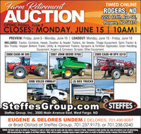Farm RetirementAUCTIONTIMED ONLINEROGERS, ND2259 114th Ave SE,Rogers, ND 58479CLOSES: MONDAY, JUNE 15 | 10AMOPENS: Friday, June 5PREVIEW: Friday, June 5 - Monday, June 15 | LOADOUT: Monday, June 15 - Friday, June 19INCLUDES: Tractor, Combine, Heads, Swather & Header Trailers, Air Seeder, Tillage Equipment, Semi Tractor &Box Trucks, Hopper Bottom Trailer, Utility & Implement Trailers, Sprayers & Fertilizer Applicator, Grain HandlingEquipment, Augers & Conveyor, Scraper, Other Equipment.2008 CASE-IH 3852007 JOHN DEERE 97602005 CASE-IH SPX 3310CABE2000 VOLCO VNM64T(3) BOX TRUCKSISteffesGroup.com STEFFESSteffes Group, Inc., 2000 Main Avenue East, West Fargo, NDEUGENE & DELORES UNDEM | DELORES, 701.490.6067or Brad Olstad at Steffes Group, 701.237.9173, or 701.238.0240TERMS: All items sold as is where is. Payment of cash or check must be made sale day before removal of items. Statements made auction day take precedence over all advertising.$35 documentation fee applies to all titled vehicles. Tities will be mailed. Canadian buyers need a bank letter of credit to facilitate border transfer. Brad Olstad ND319 Farm Retirement AUCTION TIMED ONLINE ROGERS, ND 2259 114th Ave SE, Rogers, ND 58479 CLOSES: MONDAY, JUNE 15 | 10AM OPENS: Friday, June 5 PREVIEW: Friday, June 5 - Monday, June 15 | LOADOUT: Monday, June 15 - Friday, June 19 INCLUDES: Tractor, Combine, Heads, Swather & Header Trailers, Air Seeder, Tillage Equipment, Semi Tractor & Box Trucks, Hopper Bottom Trailer, Utility & Implement Trailers, Sprayers & Fertilizer Applicator, Grain Handling Equipment, Augers & Conveyor, Scraper, Other Equipment. 2008 CASE-IH 385 2007 JOHN DEERE 9760 2005 CASE-IH SPX 3310 CABE 2000 VOLCO VNM64T (3) BOX TRUCKS ISteffesGroup.com STEFFES Steffes Group, Inc., 2000 Main Avenue East, West Fargo, ND EUGENE & DELORES UNDEM | DELORES, 701.490.6067 or Brad Olstad at Steffes Group, 701.237.9173, or 701.238.0240 TERMS: All items sold as is where is. Payment of cash or check must be made sale day before removal of items. Statements made auction day take precedence over all advertising. $35 documentation fee applies to all titled vehicles. Tities will be mailed. Canadian buyers need a bank letter of credit to facilitate border transfer. Brad Olstad ND319