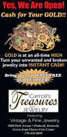 Yes, We Are Open!Cash for Your GOLD!!GOLD is at an all-time HIGHTurn your unwanted and brokenjewelry into INSTANT CASH!Bring it in for FAST FREEQUOTE OFFER!TeasuriesCarroll'sJEWELRYFeaturingVintage & Fine Jewelry2600 Park Avenue  Paducah, KentuckyAcross from Cherry Civic Center270-441-0038 Yes, We Are Open! Cash for Your GOLD!! GOLD is at an all-time HIGH Turn your unwanted and broken jewelry into INSTANT CASH! Bring it in for FAST FREE QUOTE OFFER! Teasuries Carroll's JEWELRY Featuring Vintage & Fine Jewelry 2600 Park Avenue  Paducah, Kentucky Across from Cherry Civic Center 270-441-0038