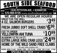 SOUTH SIDE SEAFOOD1930 PITTSTON AVE.  SCRANTON570-969-9726 www.southsideseafood.netWE ARE OPEN REGULAR HOURS!GREAT FOR THE GRILL4 OZ. SALMON BURGERSVISAMaserCard/EA.FRESH JUMBO SOFT SHELL CRABS $699/EA.$1099CUT TO ORDERYELLOWFIN AHI TUNAALASKAN 12 TO 14 CT.EXTRA LARGE KING CRAB LEGS 2499HOME OF THE WILD SAND FREE CLAMSLB.LB.All sales while supplies lastHOURS: MON. 9 A.M. NOON, TUES. FRI.9 A.M. 6 P.M., SAT. 9 A.M. - 5 P.M.SPECIALS THIS WEEK through 5-25-20 SOUTH SIDE SEAFOOD 1930 PITTSTON AVE.  SCRANTON 570-969-9726 www.southsideseafood.net WE ARE OPEN REGULAR HOURS! GREAT FOR THE GRILL 4 OZ. SALMON BURGERS VISA MaserCard /EA. FRESH JUMBO SOFT SHELL CRABS $699 /EA. $1099 CUT TO ORDER YELLOWFIN AHI TUNA ALASKAN 12 TO 14 CT. EXTRA LARGE KING CRAB LEGS 2499 HOME OF THE WILD SAND FREE CLAMS LB. LB. All sales while supplies last HOURS: MON. 9 A.M. NOON, TUES. FRI.9 A.M. 6 P.M., SAT. 9 A.M. - 5 P.M. SPECIALS THIS WEEK through 5-25-20