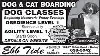 DOG & CAT BOARDINGDOG CLASSESBeginning Nosework- Friday EveningsOBEDIENCE LEVEL 1Starts in JulyAGILITY LEVEL 1Starts SoonDETAILS ON WEBSITE DoggieDay CareGroomingFoodsGift CertificatesEbb TideKENNELS 16787 Ridge Road  Holley&STABLES www.ebbtidekennels.com638-5042 DOG & CAT BOARDING DOG CLASSES Beginning Nosework- Friday Evenings OBEDIENCE LEVEL 1 Starts in July AGILITY LEVEL 1 Starts Soon DETAILS ON WEBSITE  Doggie Day Care Grooming Foods Gift Certificates Ebb Tide KENNELS 16787 Ridge Road  Holley & STABLES www.ebbtidekennels.com 638-5042