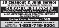 JD Cleanout & Junk ServiceWE ARE OPEN AND FOLLOWING CDC GUIDELINESCLEAN UP SERVICESYard/Brush/Trees  Fences & Pools  Garage & ShedsALSO OFFERING JUNK REMOVAL SERVICEALL CREDIT CARDS!spring Rates Starting at $49SAME DAY & YEAR ROUND SERVICEEXPRESSSAME DAY 24/7 1-585-719-8004 JD Cleanout & Junk Service WE ARE OPEN AND FOLLOWING CDC GUIDELINES CLEAN UP SERVICES Yard/Brush/Trees  Fences & Pools  Garage & Sheds ALSO OFFERING JUNK REMOVAL SERVICE ALL CREDIT CARDS! spring Rates Starting at $49 SAME DAY & YEAR ROUND SERVICE EXPRESS SAME DAY 24/7 1-585-719-8004