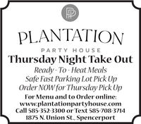 PLANTATIONPARTY HOUSEThursday NightTake OutReady - To - Heat MealsSafe Fast Parking Lot Pick UpOrder NOW for Thursday Pick UpFor Menu and to Order online:www.plantationpartyhouse.comCall 585-352-3300 or Text 585-708-37141875 N. Union St., Spencerport PLANTATION PARTY HOUSE Thursday NightTake Out Ready - To - Heat Meals Safe Fast Parking Lot Pick Up Order NOW for Thursday Pick Up For Menu and to Order online: www.plantationpartyhouse.com Call 585-352-3300 or Text 585-708-3714 1875 N. Union St., Spencerport