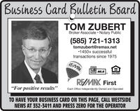 "Business Card Bulletin BoardTOM ZUBERTBroker Associate  Notary Public(585) 721-1313tomzubert@remax.net1450+ successfultransactions since 1975REMAXMLSROUAL HOUSNGOPPORTUNITYREMAX First""For positive results""Each Office Independently Owned and OperatedTO HAVE YOUR BUSINESS CARD ON THIS PAGE, CALL WESTSIDENEWS AT 352-3411 AND PRESS ZERO FOR THE OPERATOR Business Card Bulletin Board TOM ZUBERT Broker Associate  Notary Public (585) 721-1313 tomzubert@remax.net 1450+ successful transactions since 1975 REMAX MLS ROUAL HOUSNG OPPORTUNITY REMAX First ""For positive results"" Each Office Independently Owned and Operated TO HAVE YOUR BUSINESS CARD ON THIS PAGE, CALL WESTSIDE NEWS AT 352-3411 AND PRESS ZERO FOR THE OPERATOR"