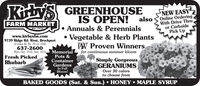 KibyS GREENHOUSEIS OPEN!NEW EASYalso Online OrderingWith Drive Thru.or CurbsidePick UpFARM MARKETwww.kirbysfm.com9739 Ridge Rd. West, Brockport(3 miles W. Rt. 19 on 104)637-2600Mon. Sat. 10-6; Sun. 10-5 MemorialFresh Picked Annuals & PerennialsVegetable & Herb PlantsPW Proven Winners,for continuous summer bloomPots &ContainerGardensIn FullBloom!Simply GorgeousGERANIUMSRhubarbOver 30 colorsto choose fromBAKED GOODS (Sat. & Sun.)  HONEY MAPLE SYRUP KibyS GREENHOUSE IS OPEN! NEW EASY also Online Ordering With Drive Thru. or Curbside Pick Up FARM MARKET www.kirbysfm.com 9739 Ridge Rd. West, Brockport (3 miles W. Rt. 19 on 104) 637-2600 Mon. Sat. 10-6; Sun. 10-5 Memorial Fresh Picked  Annuals & Perennials Vegetable & Herb Plants PW Proven Winners, for continuous summer bloom Pots & Container Gardens In Full Bloom! Simply Gorgeous GERANIUMS Rhubarb Over 30 colors to choose from BAKED GOODS (Sat. & Sun.)  HONEY MAPLE SYRUP