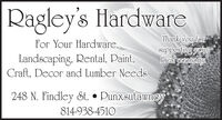 Ragley's HardwareFor Your Hardware,Landscaping, Rental, Paint,Craft, Decor and Lumber NeedsThank you forsupporting yourlocal economy248 N. Findley St.  Punxsutawney814-938-4510 Ragley's Hardware For Your Hardware, Landscaping, Rental, Paint, Craft, Decor and Lumber Needs Thank you for supporting your local economy 248 N. Findley St.  Punxsutawney 814-938-4510