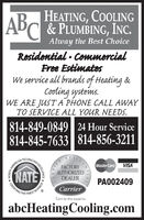 ABHEATING, COOLING& PLUMBING, INC.Alway the Best ChoiceResidential · CommercialFree EstimatesWe service all brands of Heating &Cooling systeims.WE ARE JUSTA PHONE CALL AWAYTO SERVICE ALL YOUR NEEDS.814-849-0849 24 Hour Service814-845-7633 814-856-3211RESIDMasterCardVISANATEFACTORYAUTHORIZEDDEALERPA002409IN HVACRCERTIFYING THE FINESTCarrierTurn to the expertsabcHeatingCooling.comIERJAN XNEXCELLENCEHORTH AMERICAAALCA ABHEATING, COOLING & PLUMBING, INC. Alway the Best Choice Residential · Commercial Free Estimates We service all brands of Heating & Cooling systeims. WE ARE JUSTA PHONE CALL AWAY TO SERVICE ALL YOUR NEEDS. 814-849-0849 24 Hour Service 814-845-7633 814-856-3211 RESID MasterCard VISA NATE FACTORY AUTHORIZED DEALER PA002409 IN HVACR CERTIFYING THE FINEST Carrier Turn to the experts abcHeatingCooling.com IER JAN X NEXCELLENCE HORTH AMERICA AAL CA