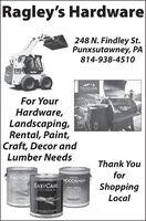 Ragley's Hardware248 N. Findley St.Punxsutawney, PA814-938-4510S185TRAEGERwo ARFor YourHardware,Landscaping,Rental, Paint,Craft, Decor andLumber NeedsThank YouPL FforEASYCARTRA PMLASYCAREWOODSMANATIN NTEROREASYCAREDECK, SIDINGFENCE STAINShoppingALTRA PREMLMLocalARAPHERALL Ragley's Hardware 248 N. Findley St. Punxsutawney, PA 814-938-4510 S185 TRAEGER wo AR For Your Hardware, Landscaping, Rental, Paint, Craft, Decor and Lumber Needs Thank You PL F for EASYCAR TRA PM LASYCARE WOODSMAN ATIN NTEROR EASYCARE DECK, SIDING FENCE STAIN Shopping ALTRA PREMLM Local ARAPHERALL