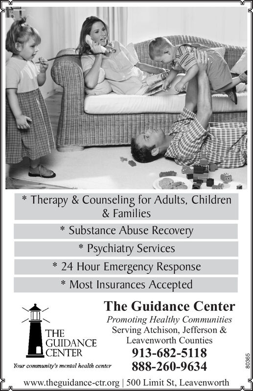 *Therapy & Counseling for Adults, Children& Families* Substance Abuse Recovery* Psychiatry Services* 24 Hour Emergency Response* Most Insurances AcceptedThe Guidance CenterTHEGUIDANCECENTERPromoting Healthy CommunitiesServing Atchison, Jefferson &Leavenworth Counties913-682-5118888-260-9634Your community's mental health centerwww.theguidance-ctr.org | 500 Limit St, Leavenworth80365 *Therapy & Counseling for Adults, Children & Families * Substance Abuse Recovery * Psychiatry Services * 24 Hour Emergency Response * Most Insurances Accepted The Guidance Center THE GUIDANCE CENTER Promoting Healthy Communities Serving Atchison, Jefferson & Leavenworth Counties 913-682-5118 888-260-9634 Your community's mental health center www.theguidance-ctr.org | 500 Limit St, Leavenworth 80365
