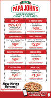 PIZZAPAPA JOHNSINDEPENDENTLYOWNED & OPERATED25% OFF2 MEDIUM DEALTwo Medium25% OFF2 Topping PizzasEntire Order atRegular Menu Price$6 EACHPromo Code: PS250FFCoupon Required. Expires 5/2/20Promo Code: PS2M2T699EACHCoupon Required. Expires S/2/20LUNCH SPECIALFAMILY SPECIALOne Small 3 Topping Pizza& 20oz DrinkOne Large Specialty &One Large 2-Topping Pizza$699$2299Promo Code: PS6991S3T20Coupon Flequired. Expires 5/2/20Promo Code: PS2299FSCoupon Required. Expires 5/2/20CARRYOUT SPECIALMEDIUM DEALOne Large2 Topping PizzaOne Medium1 Topping Pizza$899$799Promo Code: PSLG2T899COCoupon Required. Expires 5/2/20Promo Code: PS7991M1TCoupon Required. Expires S/2/203 TOPPING DEALLARGE DEALOne Medium3 Topping PizzaOne Large1 Topping Pizza$900$1000Promo Code: PSMED9Coupon Required. Expires S/2/20Promo Code: PSLGTENCoupon Required. Expires S/2/20Now HiringDrivers!Apply at CareersPJ.comOrder Online or onour Mobile App! PIZZA PAPA JOHNS INDEPENDENTLY OWNED & OPERATED 25% OFF 2 MEDIUM DEAL Two Medium 25% OFF 2 Topping Pizzas Entire Order at Regular Menu Price $6 EACH Promo Code: PS250FF Coupon Required. Expires 5/2/20 Promo Code: PS2M2T699EACH Coupon Required. Expires S/2/20 LUNCH SPECIAL FAMILY SPECIAL One Small 3 Topping Pizza & 20oz Drink One Large Specialty & One Large 2-Topping Pizza $699 $2299 Promo Code: PS6991S3T20 Coupon Flequired. Expires 5/2/20 Promo Code: PS2299FS Coupon Required. Expires 5/2/20 CARRYOUT SPECIAL MEDIUM DEAL One Large 2 Topping Pizza One Medium 1 Topping Pizza $899 $799 Promo Code: PSLG2T899CO Coupon Required. Expires 5/2/20 Promo Code: PS7991M1T Coupon Required. Expires S/2/20 3 TOPPING DEAL LARGE DEAL One Medium 3 Topping Pizza One Large 1 Topping Pizza $900 $1000 Promo Code: PSMED9 Coupon Required. Expires S/2/20 Promo Code: PSLGTEN Coupon Required. Expires S/2/20 Now Hiring Drivers! Apply at CareersPJ.com Order Online or on our Mobile App!