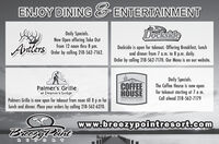 ENJOY DINING ENTERTAINMENTDocksideAntlersDaily Specials.Now Open offering Take Outfrom 12 noon thru 8 pm.Order by calling 218-562-7162.Dockside is open for takeout. Offering Breakfast, lunchand dinner from 7 a.m. to 8 p.m. daily.Order by calling 218-562-7170. Our Menu is on oOur website.COFFEEHOUSEDaily Specials.The Coffee House is now openfor takeout starting at 7 a m.Call ahead 218-562-7179Palmer's Grilleat Deacon's LodgePalmers Grille is now open for takeout from noon till 8 p m forlunch and dinner. Place your orders by calling 218-562-6270.BREEZY POINT RESORTwww.breezypointresort.comBrcezyPointREOR T ENJOY DINING ENTERTAINMENT Dockside Antlers Daily Specials. Now Open offering Take Out from 12 noon thru 8 pm. Order by calling 218-562-7162. Dockside is open for takeout. Offering Breakfast, lunch and dinner from 7 a.m. to 8 p.m. daily. Order by calling 218-562-7170. Our Menu is on oOur website. COFFEE HOUSE Daily Specials. The Coffee House is now open for takeout starting at 7 a m. Call ahead 218-562-7179 Palmer's Grille at Deacon's Lodge Palmers Grille is now open for takeout from noon till 8 p m for lunch and dinner. Place your orders by calling 218-562-6270. BREEZY POINT RESORT www.breezypointresort.com BrcezyPoint RE OR T
