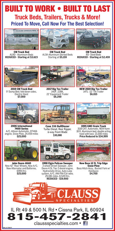 """BUILT TO WORK  BUILT TO LASTTruck Beds, Trailers, Trucks & More!Priced To Move, CalI Now For The Best Selection!CLAU OreOIALTnma,CM Truck BedALRD - Aluminum BedsREDUCED - Starting at $3,623CM Truck BedALSK-Aluminum Skirted BedsStarting at $5,159CM Truck BedRD- Steel BedsREDUCED - Starting at $2,4592019 CM Truck Bed9' Dump Bed, fold down sides.Electric Hoist$7,0002017g r Trailer14DF, 228K,22' Equipment Trailer$6.200NEW 2019 Big Tex Trailer14TL-22 Tilt Trailer$6,0152006 International7400 SeriesA/C. Allison Automatic. DT466engine, Snow Plow, 24,459 miles$25,000Case 550 BullDozerTurbo Diesel, Rear Ripper,6-way Front Blade$30,0001995 GMC Grain Truck3116 CAT. Automatic, NEW Kann18 ft. Aluminum bed, double actinghoist with tarp- 21.000 milesPrice Reduced to $34.999BOSSJohn Deere 4640New 42"""" Rear Wheels, New A/C.New Alternator and Batteries.6995 Hrs$25,0001998 Elgin Pelican Sweeper3 wheel Street Sweeper, JohnDeere 4.5L Tier 2 diesel engine. Boss Hitch Assy. Bucket Fork w/Hydrostatic Drive, Auto Lubesystem, A/C. AM/FM/Cd radio.29.081 miles, 8.549 Hrs.REDUCED - $19,900New Boss 12 ft. Trip EdgeSnow PlowHardware$4,700CLAUSSSPECIALTIESIL Rt 49 & 500 N. Rd  Cissna Park, IL 60924815-457-2841claussspecialties.com  f BUILT TO WORK  BUILT TO LAST Truck Beds, Trailers, Trucks & More! Priced To Move, CalI Now For The Best Selection! CLAU OreOIALTnma, CM Truck Bed ALRD - Aluminum Beds REDUCED - Starting at $3,623 CM Truck Bed ALSK-Aluminum Skirted Beds Starting at $5,159 CM Truck Bed RD- Steel Beds REDUCED - Starting at $2,459 2019 CM Truck Bed 9' Dump Bed, fold down sides. Electric Hoist $7,000 2017g r Trailer 14DF, 228K, 22' Equipment Trailer $6.200 NEW 2019 Big Tex Trailer 14TL-22 Tilt Trailer $6,015 2006 International 7400 Series A/C. Allison Automatic. DT466 engine, Snow Plow, 24,459 miles $25,000 Case 550 BullDozer Turbo Diesel, Rear Ripper, 6-way Front Blade $30,000 1995 GMC Grain Truck 3116 CAT. Automatic, NEW Kann 18 ft. Aluminum bed, double acting hoist with tarp- 21.000 miles"""