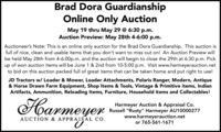 "Brad Dora GuardianshipOnline Only AuctionMay 19 thru May 29 @ 6:30 p.m.Auction Preview: May 28th 4-6:00 p.m.Auctioneer's Note: This is an online only auction for the Brad Dora Guardianship. This auction isfull of nice, clean and usable items that you don't want to miss out on! An Auction Preview willbe held May 28th from 4-6:00p.m. and the auction will begin to close the 29th at 6:30 p.m. Pickup of won auction items will be June 1 & 2nd from 10-5:00 p.m. Visit www.harmeyerauction.netto bid on this auction packed full of great items that can be taken home and put right to use!JD Tractors w/ Loader & Mower, Loader Attachments, Polaris Ranger, Modern, Antique& Horse Drawn Farm Equipment, Shop Items & Tools, Vintage & Primitive items, IndianArtifacts, Ammunition, Reloading Items, Furniture, Household items and Collectables!HarmeyerHarmeyer Auction & Appraisal Co.en Russell ""Rusty"" Harmeyer AU10000277www.harmeyerauction.netor 765-561-1671AUCTION & APPRAISAL co. Brad Dora Guardianship Online Only Auction May 19 thru May 29 @ 6:30 p.m. Auction Preview: May 28th 4-6:00 p.m. Auctioneer's Note: This is an online only auction for the Brad Dora Guardianship. This auction is full of nice, clean and usable items that you don't want to miss out on! An Auction Preview will be held May 28th from 4-6:00p.m. and the auction will begin to close the 29th at 6:30 p.m. Pick up of won auction items will be June 1 & 2nd from 10-5:00 p.m. Visit www.harmeyerauction.net to bid on this auction packed full of great items that can be taken home and put right to use! JD Tractors w/ Loader & Mower, Loader Attachments, Polaris Ranger, Modern, Antique & Horse Drawn Farm Equipment, Shop Items & Tools, Vintage & Primitive items, Indian Artifacts, Ammunition, Reloading Items, Furniture, Household items and Collectables! Harmeyer Harmeyer Auction & Appraisal Co. en Russell ""Rusty"" Harmeyer AU10000277 www.harmeyerauction.net or 765-561-1671 AUCTION & APPRAISAL co."