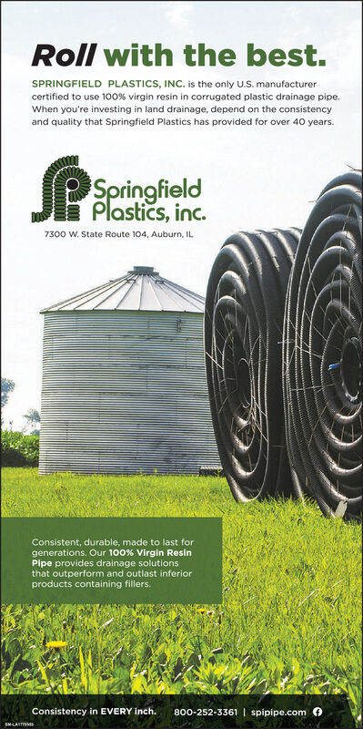 Roll with the best.SPRINGFIELD PLASTICS, INC. is the only U.S. manufacturercertified to use 100% virgin resin in corrugated plastic drainage pipe.When you're investing in land drainage, depend on the consistencyand quality that Springfield Plastics has provided for over 40 years.SpringfieldPlastics, inc.7300 W. State Route 104, Auburn, ILConsistent, durable, made to last forgenerations. Our 100% Virgin ResinPipe provides drainage solutionsthat outperform and outlast inferiorproducts containing fillers.Consistency in EVERY Inch.800-252-3361 | spipipe.com 4 Roll with the best. SPRINGFIELD PLASTICS, INC. is the only U.S. manufacturer certified to use 100% virgin resin in corrugated plastic drainage pipe. When you're investing in land drainage, depend on the consistency and quality that Springfield Plastics has provided for over 40 years. Springfield Plastics, inc. 7300 W. State Route 104, Auburn, IL Consistent, durable, made to last for generations. Our 100% Virgin Resin Pipe provides drainage solutions that outperform and outlast inferior products containing fillers. Consistency in EVERY Inch. 800-252-3361 | spipipe.com 4