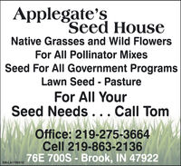 Applegate'sSeed HouseNative Grasses and Wild FlowersFor All Pollinator MixesSeed For All Government ProgramsLawn Seed - PastureFor All YourSeed Needs... Call TomOffice: 219-275-3664Cell 219-863-213676E 700S - Brook, IN 47922SM-LA1767446 Applegate's Seed House Native Grasses and Wild Flowers For All Pollinator Mixes Seed For All Government Programs Lawn Seed - Pasture For All Your Seed Needs... Call Tom Office: 219-275-3664 Cell 219-863-2136 76E 700S - Brook, IN 47922 SM-LA1767446
