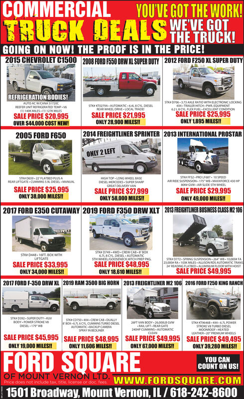 """COMMERCIALYOU'VE GOT THE WORK!WE'VE GOTTRUCK DEALS THE TRUCK!GOING ON NOW! THE PROOF IS IN THE PRICE!2015 CHEVROLET C1500 2008 FORD F550 DRW XL SUPER DUTY 2012 FORD F250 XL SUPER DUTYREFRIGERATION BODIES!AUTO AC WCANA S1720REEFER UNIT REFRIGERATED TEMP- VOSTKI KTOZ79A - AUTOMATIC6AL sCYL DIESELREAR WHEEL ORIVE- LOCAL TRADESTKE D706 -173 ALE RATIO WITHELECTRONIC LOCKING4X4 - TRAILER HITOI- PWR. EQUIPMENT62LBCYL FLEXFUEL EXCELLENT CONDITION(1) 140K MILES ) 127K MILESSALE PRICE $20,995SALE PRICE $21,995ONLY 28,900 MILESIISALE PRICE $25,995OVER $44,000 COST NEW!ONLY 1,895 MILESI!2005 FORD F6502014 FREIGHTLINER SPRINTER 2013 INTERNATIONAL PROSTARONLY 2 LEFTSTKE DES9- 22' FLATBED PLUS AREAR LIFTGATE CUMMINS S S DIESEL - MANUALSTKE FFS2 - PRO LF687- 10 SPEEDAIR RIDE SUSPENSION - 175"""" WB- MAXXFORCE 430 HPBOKE GW. AIR SUDE STH WHEELHIGH TOP LONG WHEEL BASEDIESEL MERCEDES -SUPER SHARPGREAT DELIVERY VANSALE PRICE $25,995ONLY 38,000 MILESIISALE PRICE $27,999SALE PRICE $29,995ONLY 58,000 MILES!ONLY 49,000 MILES!2017 FORD E350 CUTAWAY 2019 FORD F350 DRW XLT 2013 FREIGHTLINER BUSINESS CLASS M2 106STK D749 -4WD- CREW CAB -8 BOXSTKI D448- 16FT. BOx WITHLIFTGATE6.7L8CYL. DIESEL- AUTOMATICSTH WHEEL/GOOSENECK HITCH PREP PKG.SALE PRICE $33,995ONLY 34,000 MILESI!STKI D772- SPRING SUSPENSION - 264 ws- 10,000 FA23.000 RA 103K MILES ALLISON RDS AUTOMATIC TRANS24 READING FLATBED- ALUMINUM FLOOR WITH HOISTSALE PRICE $48,995ONLY 18,610 MILESI!2017 FORD F-350 DRW XL 2019 RAM 3500 BIG HORN 2013 FREIGHTLINER M2 106 2016 FORD F250 KING RANCHSALE PRICE $49,995STKI DI2- SUPER DUTY KUVBODY - POWER STROKE VSSTK CD750-AK4-CREW CAB DUALLY8 BOX-67L6CY CUMMINS TURBO DESELAUTOMATIC-BACKUP CAMERASPRAY IN BEDLINER26FT VAN BODY26.000LB GVWRAIL LIFT REARGATE240HP CUMMINS- AUTOMATICCLEANSTKI KT964684X46.7L POWERSTROKE VI TURBO DIESELMOONROOF HEATEDLEATHER - 20 PREMIUM WHEELSDIESEL 179 WBSALE PRICE $45,995 SALE PRICE $48,995 SALE PRICE $49,995 SALE PRICE $49,495ONLY 19,000 MILES!ONLY 11,606 MILESIIONLY 67,000 MI"""