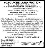 60.50 ACRE LAND AUCTIONBryan and Beth Myers will offer for sale:60.50 acres m/l on the North side of State Road 54,2.2 miles east of Sullivan, INIf not sold prior to auction, the auction will be,Wednesday, June 17, 2020 @ 2 P.MAuction Location: at Johnny Swalls Officejswalls.comThis Real Estate is 60.5 acres m/l with 56 tillable acres m/l inSullivan County. This Real Estate is located on the North sideof State Road 54. The soils on this property are Iva Silt (IvA)and Cincinnati Silt (CNB2, CnC3, CND3). The property haselectric available and Pleasantville Water is next door to theeast. The Buyer will have to make arrangementsfor the water, if desired. It is tough to find 56 tillable acresthat could also be a Residential Subdivision.Call Johnny today 812-249-5090.BUYER MAY PURCHASE PRIOR TO AUCTION!Phone: 812-495-6119Email: auctions@jswalls.comAUCTIONEER/BROKER:JOHNNY SWALLSAUCTIONTMIncJOHNNY SWALLSSM-LA1780280 60.50 ACRE LAND AUCTION Bryan and Beth Myers will offer for sale: 60.50 acres m/l on the North side of State Road 54, 2.2 miles east of Sullivan, IN If not sold prior to auction, the auction will be, Wednesday, June 17, 2020 @ 2 P.M Auction Location: at Johnny Swalls Office jswalls.com This Real Estate is 60.5 acres m/l with 56 tillable acres m/l in Sullivan County. This Real Estate is located on the North side of State Road 54. The soils on this property are Iva Silt (IvA) and Cincinnati Silt (CNB2, CnC3, CND3). The property has electric available and Pleasantville Water is next door to the east. The Buyer will have to make arrangements for the water, if desired. It is tough to find 56 tillable acres that could also be a Residential Subdivision. Call Johnny today 812-249-5090. BUYER MAY PURCHASE PRIOR TO AUCTION! Phone: 812-495-6119 Email: auctions@jswalls.com AUCTIONEER/BROKER: JOHNNY SWALLSAUCTION TM Inc JOHNNY SWALLS SM-LA1780280