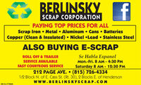 BERLINSKYfSCRAP CORPORATIONPAYING TOP PRICES FOR ALLScrap Iron  Metal  Aluminum  Cans  BatteriesCopper (Clean & Insulated)  Nickel Lead  Stainless SteelALSO BUYING E-SCRAPSe Habla EspanolMon.-Fri. 8 AM - 4:30 PMROLL OFF & TRAILERSERVICE AVAILABLEFAST COURTEOUS SERVICESaturday 8 AM 12:30 PM212 PAGE AVE.  (815) 726-43341/2 Block N. of E. Cass St. (Rt. 30), 2 Blocks E. of HendersonWwW.BERLINSKYSCRAP.COMSM-CL1748416 BERLINSKY f SCRAP CORPORATION PAYING TOP PRICES FOR ALL Scrap Iron  Metal  Aluminum  Cans  Batteries Copper (Clean & Insulated)  Nickel Lead  Stainless Steel ALSO BUYING E-SCRAP Se Habla Espanol Mon.-Fri. 8 AM - 4:30 PM ROLL OFF & TRAILER SERVICE AVAILABLE FAST COURTEOUS SERVICE Saturday 8 AM 12:30 PM 212 PAGE AVE.  (815) 726-4334 1/2 Block N. of E. Cass St. (Rt. 30), 2 Blocks E. of Henderson WwW.BERLINSKYSCRAP.COM SM-CL1748416
