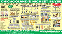 """CHICAGOLAND'S HIGHEST BUYERGOLD  SILVER  PLATINUM  JEWELRY  COINS  DIAMONDS  WATCHESYESWe Are Open!LOCALLY OWNEDWORLD CLASSEXPERIENCESPECIALBUYINGEVENTNO ONE PAYS YOU MORE CASH!CASH FOR ROLEX & LUXURY WATCHESCASH FOR JEWELRYModem  Antique DesignerCASH FOR DIAMONDSAl Shapes & Sizes Up To 30 CaratsNATIONALLY RENOWWNEDEXPERTS WILL PERSONALLYMEET WITH YOU TO ENSURE YOURECEIVE THE HIGHEST PRICESCASH FOR GOLD10K - 14K - 18K - 22K - 24KBUYING NEW USED OR BROKEN""""WE Buy ALL DIAMONDSEvEN OLo EuroPEAN & Mae Cur DAMONDS""""""""We Love Anmoue PLATINUM JEWELRY""""We pay huge premiums forTifany  Winston  Cartier  BvigariCASH FOR DECORATIVE ARTA Pe CHAINSBRACELETSRINGSWATCH CASESCHARMSWEDOING BANDSCONSGOLD TEETHCASH FOR ARTWORKDon'T Ser Youn WarcH LiSTEo? W STu WaNt Ir, Bna Ir lN For Tor Casn OrrER.No OnE Pars Mone Fon Fne WarcHES & PocET WATCHES.Original OlsLihographsSerigraphs