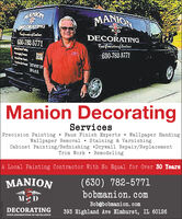 ANIONMANIONORCORATINGMDDECORATING30-782-5771-630-782-5771Manion DecoratingServicesPrecision Painting  Faux Finish Experts Wallpaper HandingWallpaper Removal  Staining & VarnishingCabinet Painting/Refinishing Drywall Repair/ReplacementTrim Work  RemodelingA Local Painting Contractor With No Equal for Over 30 Years(630) 782-5771bobmanion. comMANIONMDBob@bobmanion.comDECORATING393 Highland Ave Elmhurst, IL 60126FOUR GENERATIONS OF EXCELLENCE ANION MANION ORCORATING MD DECORATING 30-782-5771 -630-782-5771 Manion Decorating Services Precision Painting  Faux Finish Experts Wallpaper Handing Wallpaper Removal  Staining & Varnishing Cabinet Painting/Refinishing Drywall Repair/Replacement Trim Work  Remodeling A Local Painting Contractor With No Equal for Over 30 Years (630) 782-5771 bobmanion. com MANION MD Bob@bobmanion.com DECORATING 393 Highland Ave Elmhurst, IL 60126 FOUR GENERATIONS OF EXCELLENCE