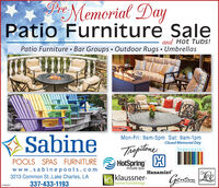PrMemorial DayPatio Furniture Saleand Hot Tubs!Patio Furniture Bar Groups  Outdoor Rugs  UmbrellasSabineMon-Fri: 9am-5pm Sat: 9am-1pmClosed Memorial DayThoptineHotSpring HbreezestaPOOLS SPAS FURNITUREPortable Spaswww.sabinepools.com3213 Common St.,Lake Charles, LA337-433-1193Hanamint|klaussner-home furnishingsLee01085294 PrMemorial Day Patio Furniture Sale and Hot Tubs! Patio Furniture Bar Groups  Outdoor Rugs  Umbrellas Sabine Mon-Fri: 9am-5pm Sat: 9am-1pm Closed Memorial Day Thoptine HotSpring H breezesta POOLS SPAS FURNITURE Portable Spas www.sabinepools.com 3213 Common St.,Lake Charles, LA 337-433-1193 Hanamint |klaussner- home furnishings Lee 01085294