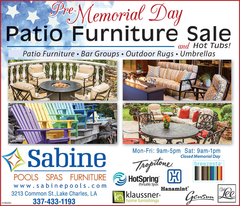 PrMemorial DayPatio Furniture Saleand Hot Tubs!Patio Furniture Bar Groups  Outdoor Rugs  UmbrellasSabineMon-Fri: 9am-5pm Sat: 9am-1pmClosed Memorial DayThoptineHotSpring HbreezestaPOOLS SPAS FURNITUREPortable Spaswww.sabinepools.com3213 Common St.,Lake Charles, LA337-433-1193Hanamint klaussner-home furnishingsLee01085294 PrMemorial Day Patio Furniture Sale and Hot Tubs! Patio Furniture Bar Groups  Outdoor Rugs  Umbrellas Sabine Mon-Fri: 9am-5pm Sat: 9am-1pm Closed Memorial Day Thoptine HotSpring H breezesta POOLS SPAS FURNITURE Portable Spas www.sabinepools.com 3213 Common St.,Lake Charles, LA 337-433-1193 Hanamint  klaussner- home furnishings Lee 01085294