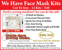 We Have Face Mask KitsCut To Size  12 Kits / $20Need a sewing machine? Joy can do the job! 19 Built-In StitchesConvenient Thread CutterQuick-Set, Drop-In BobbinFree-Arm SewingAdjustable Stitch Length and WidthFour-Step ButtonholeJoy now $199CIoria HornSawing Studio(baby lockWhen You're Ready for the Best!FOR THE LOVE OF SEWINGQuality Sewing Machines & Exceptional Service Since 1983300 Castle Shannon Blvd.  Mt. Lebanon, PA 15234Mon-Sat 10am-5pm  Thurs 10am-8pm  Sun by Appointment 412-344-2330  www.sew412.com We Have Face Mask Kits Cut To Size  12 Kits / $20 Need a sewing machine? Joy can do the job!  19 Built-In Stitches Convenient Thread Cutter Quick-Set, Drop-In Bobbin Free-Arm Sewing Adjustable Stitch Length and Width Four-Step Buttonhole Joy now $199 CIoria Horn Sawing Studio (baby lock When You're Ready for the Best! FOR THE LOVE OF SEWING Quality Sewing Machines & Exceptional Service Since 1983 300 Castle Shannon Blvd.  Mt. Lebanon, PA 15234 Mon-Sat 10am-5pm  Thurs 10am-8pm  Sun by Appointment 412-344-2330  www.sew412.com