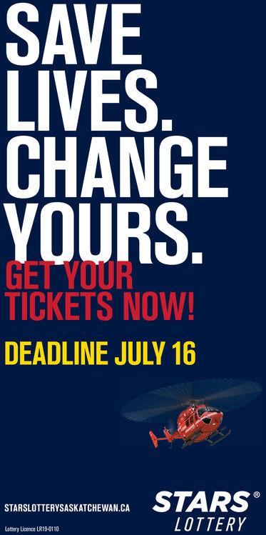 SAVELIVES.CHANGEYOURS.GET YOURTICKETS NOW!DEADLINE JULY 16STARSSTARSLOTTERYSASKATCHEWAN.CALOTTERYLottery Licence LR19-0110 SAVE LIVES. CHANGE YOURS. GET YOUR TICKETS NOW! DEADLINE JULY 16 STARS STARSLOTTERYSASKATCHEWAN.CA LOTTERY Lottery Licence LR19-0110