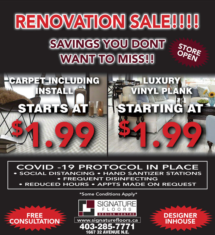 RENOVATION SALE!!!!SAVINGS YOU DONTSTOREOPENWANT TO MISS!!CARPET INCLUDINGINSTALLLUXURYVINYL PLANKSTARTS AT I STARTING AT$41.991.99COVID -19 PROTOCOL IN PLACE SOCIAL DISTANCING  HAND SANTIZER STATI ONS FREQUENT DISINFECTING REDUCED HOURS  APPTS MADE ON REQUEST*Some Conditions Apply*SIGNATUREFLOORSDESIGN CENTREFREECONSULTATIONwww.signaturefloors.ca403-285-7771DESIGNERINHOUSE1667 32 AVENUE N.E. RENOVATION SALE!!!! SAVINGS YOU DONT STORE OPEN WANT TO MISS!! CARPET INCLUDING INSTALL LUXURY VINYL PLANK STARTS AT I STARTING AT $41.99 1.99 COVID -19 PROTOCOL IN PLACE  SOCIAL DISTANCING  HAND SANTIZER STATI ONS  FREQUENT DISINFECTING  REDUCED HOURS  APPTS MADE ON REQUEST *Some Conditions Apply* SIGNATURE FLOORS DESIGN CENTRE FREE CONSULTATION www.signaturefloors.ca 403-285-7771 DESIGNER INHOUSE 1667 32 AVENUE N.E.