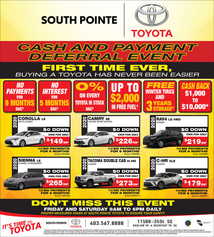 SOUTH POINTETOYOTACASH AND PAYMENTDEFERRAL EVENTFIRST TIME EVER,BUYING A TOYOTA HAS NEVER BEEN EASIERNONOPAYMENTS INTEREST0%UP TOFREE CASH BACKWINTER TIRESAND$1,000ON EVERY9 MONTHS 5 MONTHS TOYOTA IN STOCK$2,000IN FREE FUEL*3 STORAGE $10,000*FORFORTOOAC*OAC*OAC*COROLLA LEAUTO LOADEDCAMRY SELOADED SPORT EDITIONRAV4 LE 4WDLOADEDSO DOWNSO DOWNSO DOWNOWN FOR ONLYOWN FOR ONLYOWN FOR ONLY$149 w$226 W$219 now-/BW*/BWPLUS NO PAYMENTSFOR 9 MONTHSStock OPO092PLUS NO PAYMENTSPLUS INO PAYMENTSFOR 9 MONTHSStock OPO0887FOR 9 MONTHSStock OPO0994SIENNA LELOADED, 8 PASSENGERTACOMA DOUBLE CAB v6 4WDC-HR XLELOADEDLOADEDSO DOWNSO DOWNSO DOWNOWN FOR ONLYOWN FOR ONLYOWN FOR ONLY$265 mw$273 ow$179 W/BW/BWPLUS NO PAYMENTSFOR 9 MONTHSStock OPO1495PLUS NO PAYMENTSFOR 9 MONTHS'Stock a0P00713PLUS NO PAYMENTSFOR 9 MONTHS'Stock OPOD571DON'T MISS THIS EVENTFRIDAY AND SATURDAY 9AM TO 6PM DAILYPROPER MEASURES TAKEN AT SOUTH POINTE TOYOTA TO ENSURE YOUR SAFETYIT'S TIME TOTA11500-35St. SESOUTH POINTE403.567.8888BARLOW TR. & DEERFOOT TR. SETOYOTA*All prices inckude al ta and tees and are plus gat ony Al afers have condions and only one ofer per custome The month ne payment efer is trough TPS and Sou Pointe Toyota anacombeution of detemal and payments made lydealerstio program and is OAC. The 5 moth einterests rough TPS and is OAC. Rebates and cash back are a combination of mantacturer rebates and delership discounts and in some occasions be added to the sale price and into finance and easecontracts. payments quoted are 84 month terns with S0 dowi and ae only aalable theugh TPS with an agprved koyaty rate eduction aady appled and ar OAC See dealer for complete detak.202020202020202020202020 SOUTH POINTE TOYOTA CASH AND PAYMENT DEFERRAL EVENT FIRST TIME EVER, BUYING A TOYOTA HAS NEVER BEEN EASIER NO NO PAYMENTS INTEREST 0%UP TOFREE CASH BACK WINTER TIRES AND $1,000 ON EVERY 9 MONTHS 5 MONTHS TOYOTA IN STOCK $2,000 IN FREE FUEL*3 STORAGE $10,000* FOR FOR TO OAC* OAC* OAC* COROLLA LE AUTO LOADED CAMRY SE 