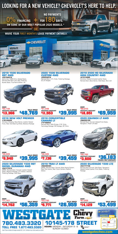 """LOOKING FOR A NEW VEHICLE? CHEVROLET'S HERE TO HELP.NO PAYMENTS0% FINANCING + FOR180 DAYS.ON SOME OF OUR MOST POPULAR 2020 MODELS.ORWAIVE YOUR FIRST MONTH'S LEASE PAYMENT ENTIRELY.CHEVROLETVAATEGo2019 1500 SILVERADORST 4WD2019 2500 HD SILVERADO2020 1500 SILVERADOCUSTOM 4WDHIGH COUNTRY 4WDDemo e S Ks, Hated SeutaReme Scart eLrer MaB Se he en veReart. 2 Tato. Taleng Paciage,ZLADurama d Cd Leather SaPene Sart, Bo Sooren, Sde Spe, Do LinerMSAP82, 13551,548WESTDATE OCOUNTSALE PRICE*88,810WESTATE DscounTSALE PRICESALE PRICEweSTOATE DcOUNT$13,366 $48,769 11,553$39,995 18,851 $69,959Wireles Chargng o er edFront. Rer Ad eermg Whe. Bacout Pcing2018 NEW VOLT PREMIER2018 CONVERTIBLECAMARO LT2020 EQUINOX LT AWDNAR20120leme St. Burrot Heted freeNigtian Poer LARena at ly res 2 toTcvog P e Pg 20 RineM49,935M46,595WESTDATE DCONT39,783waaE onor $36.183SALE PRICESALE PRICE$39,995 7.136SALE PRICE$39,459 3,600WESTGATE OCOUNT$9,940FINANCE ONLY DpiscoUNT)2020 SILVERADO 1500 LTZ2020 SILVERADO 1500 RSTDIESEL DURAMAX 4WDDEMO Reme ar rro Lehe tdSes Ba Peage. 21 toton AceTralerng Pa. D2019 TRAX LT AWDDEMO Rerete ar B e SytmRer Park da, Rer Veion Camere, RedineReree SartSuvool Sde aps. Nigcon.Hed Coled teter Froe Ses, ieegPckageMSAP71,121WESTGATE DISCOUNTMSAP33,730WESTGATE DscoUNT""""67,628WESTGATE DSCOUNTSALE PRICESALE PRICESALE PRICE$14,762 $56,359 6,771$26,959 14,129$53,499WESTGATE ShëvyTHEDEVROLETFarm780.483.3320 10145-178 STREETTOLL FREE 1.877.483.3320 