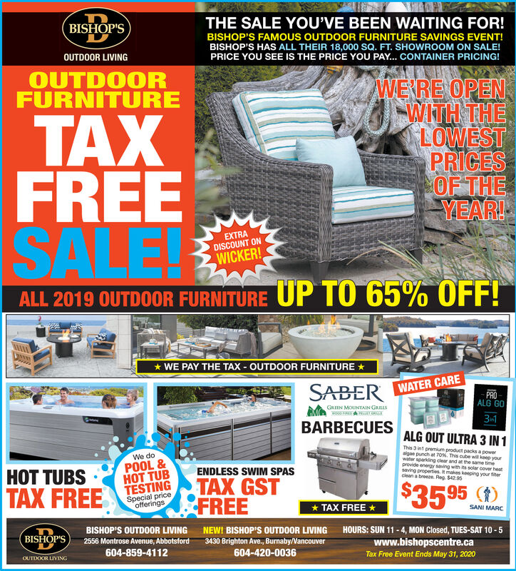 THE SALE YOU'VE BEEN WAITING FOR!BISHOP'S FAMOUS OUTDOOR FURNITURE SAVINGS EVENT!BISHOP'S HAS ALL THEIR 18,000 SQ. FT. SHOWROOM ON SALE!PRICE YOU SEE IS THE PRICE YOU PAY... CONTAINER PRICING!BISHOP'SOUTDOOR LIVINGOUTDOORFURNITURETAXFREESALEWERRE OPENWITH THELOWESTPRICESOF THEYEAR!EXTRADISCOUNT ONWICKER!ALL 2019 OUTDOOR FURNÍTURE UP TO 65% OFF!* WE PAY THE TAX - OUTDOOR FURNITURE *SABER WATER CAREPROALG GOGREEN MOUNTAIN GRILLS3-1BARBECUESALG OUT ULTRA 3 IN 1This 3 int premium product packs a poweralgae punch at 70%. This cube will keep yourwater sparkling clear and at the same timeprovide energy saving with its solar cover heatsaving properties. It makes keeping your fiterclean a breeze. Reg. $42.95We doPOOL &T TUBENDLESS SWIM SPASHOT TUBSAX FREETESTINGSpecial priceofferingsTAX GSTFREE$35 95* TAX FREE *SANI MARCBISHOP'S OUTDOOR LIVING NEW! BISHOP'S OUTDOOR LIVING HOURS: SUN 11 - 4, MON Closed, TUES-SAT 10 - 5BISHOP'Swww.bishopscentre.ca2556 Montrose Avenue, Abbotsford3430 Brighton Ave., Burnaby/Vancouver604-420-0036604-859-4112Tax Free Event Ends May 31, 2020OUTDOOR LIVING THE SALE YOU'VE BEEN WAITING FOR! BISHOP'S FAMOUS OUTDOOR FURNITURE SAVINGS EVENT! BISHOP'S HAS ALL THEIR 18,000 SQ. FT. SHOWROOM ON SALE! PRICE YOU SEE IS THE PRICE YOU PAY... CONTAINER PRICING! BISHOP'S OUTDOOR LIVING OUTDOOR FURNITURE TAX FREE SALE WERRE OPEN WITH THE LOWEST PRICES OF THE YEAR! EXTRA DISCOUNT ON WICKER! ALL 2019 OUTDOOR FURNÍTURE UP TO 65% OFF! * WE PAY THE TAX - OUTDOOR FURNITURE * SABER WATER CARE PRO ALG GO GREEN MOUNTAIN GRILLS 3-1 BARBECUES ALG OUT ULTRA 3 IN 1 This 3 int premium product packs a power algae punch at 70%. This cube will keep your water sparkling clear and at the same time provide energy saving with its solar cover heat saving properties. It makes keeping your fiter clean a breeze. Reg. $42.95 We do POOL & T TUB ENDLESS SWIM SPAS HOT TUBS AX FREE TESTING Special price offerings TAX GST FREE $35 95 * TAX FREE * SANI MARC BISHOP'S OUTDOOR LIVING NEW! BISHOP'S 