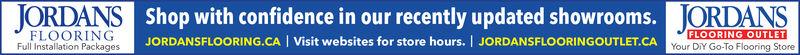 JORDANS Shop with confidence in our recently updated showrooms. JORDANSJORDANSFLOORING.CA | Visit websites for store hours. | JORDANSFLOORINGOUTLET.CAFLOORINGFull Installation PackagesFLOORING OUTLETYour DIY Go-To Flooring Store JORDANS Shop with confidence in our recently updated showrooms. JORDANS JORDANSFLOORING.CA | Visit websites for store hours. | JORDANSFLOORINGOUTLET.CA FLOORING Full Installation Packages FLOORING OUTLET Your DIY Go-To Flooring Store