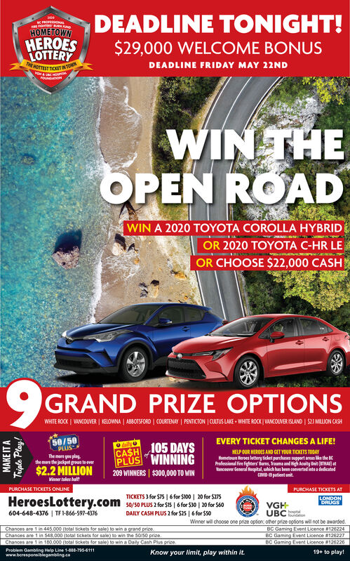 """DEADLINE TONIGHT!$29,000 WELCOME BONUSK PROOAHOMETOWNHEROESLOTTERYTHE HOTTEST TOKITINTODEADLINE FRIDAY MAY 22NDFOUNDATONWIN THEOPEN ROADWIN A 2020 TOYOTA COROLLA HYBRIDOR 2020 TOYOTA C-HR LEOR CHOOSE $22,000 CASHGRAND PRIZE OPTIONSWHITE ROCK 
