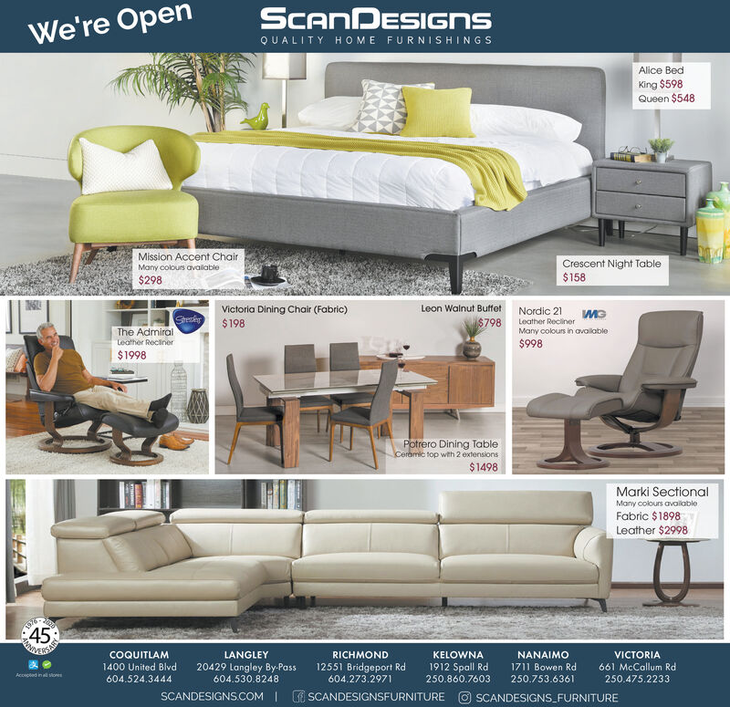 SCANDESIGNSWe're OpenQUALITY HOME FURNISHINGSAlice BedKing $598Queen $548Mission Accent ChairCrescent Night Table$158Many colours available$298Leon Walnut Buffet Nordic 21Victoria Dining Chair (Fabric)$198StekrThe AdmiralLeather Reciner$798Leather ReclinerMany colours in avalable$998$1998Potrero Dining TableCeremic top with 2 extensions$1498Marki SectionalMany colours availableFabric $1898Leather $2998702045198COQUITLAMLANGLEYRICHMONDKELOWNANANAIMOVICTORIA1400 United Blvd20429 Langley By-Pass12551 Bridgeport Rd1912 Spall Rd1711 Bowen Rd661 McCallum RdAccioted in soes604.524.3444604.530.8248604.273.2971250.860.7603250.753.6361250.475.2233SCANDESIGNS.COM   E SCANDESIGNSFURNITURE O SCANDESIGNS_FURNITURE SCANDESIGNS We're Open QUALITY HOME FURNISHINGS Alice Bed King $598 Queen $548 Mission Accent Chair Crescent Night Table $158 Many colours available $298 Leon Walnut Buffet Nordic 21 Victoria Dining Chair (Fabric) $198 Stekr The Admiral Leather Reciner $798 Leather Recliner Many colours in avalable $998 $1998 Potrero Dining Table Ceremic top with 2 extensions $1498 Marki Sectional Many colours available Fabric $1898 Leather $2998 7020 45 198 COQUITLAM LANGLEY RICHMOND KELOWNA NANAIMO VICTORIA 1400 United Blvd 20429 Langley By-Pass 12551 Bridgeport Rd 1912 Spall Rd 1711 Bowen Rd 661 McCallum Rd Accioted in soes 604.524.3444 604.530.8248 604.273.2971 250.860.7603 250.753.6361 250.475.2233 SCANDESIGNS.COM   E SCANDESIGNSFURNITURE O SCANDESIGNS_FURNITURE