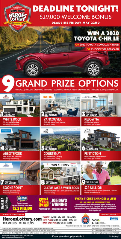 DEADLINE TONIGHT!HOMETOWNHEROESLOTTERY$29,000 WELCOME BONUSDEADLINE FRIDAY MAY 22NDWIN A 2020TA GHREOR 2020 TOYOTA COROLLA HYBRIDOR CHOOSE $22,000 CASHGRAND PRIZE OPTIONSWITE ROCK   WANKCOUMER   KLOWNA   ABOSORO   COURTENAY POIKION JCUTUS LAKE MTE ROCK MNCOUNER KLANO   S2I MLION CAMCENTRALwo2 MILION$2.7 MILLIONWHITE ROCK$14 MILLIONVANCOUVER- Ouber eet. aerKELOWNACory Road Whe kodNrae ningTaonlane ldowaNr Cay ngPALCOHO$23 MILLIONwo ov$2.3 MILLION6 3 MILLIONABBOTSFORDCOURTENAYCon le Dve. CountmayNr lingPENTICTON14I Vendo Court lobotdodNry nt inNr ay nyWIN 2 HOMES$23 MILLION8MLIONTAX FREE CASHISOOKE POINTCULTUS LAKE & WHITE ROCK $2.1 MILLION1000 Sher Spray Drie, Sockery Open nga h aht CteNOpen y58/50PLUSCASH105 DAYSPLUS WINNINGEVERY TICKET CHANGES A LIFE!HELP OUR HERDES AND GET YOR TICKETS TOGAYt elry et tathehlnsiond fer ligt u unand igloy btTeer eral tal uhid las len tadites dedatedThem ldeme the jaipet g$2.2 MILLION209 WINNERS   $300,000 TO WINVinnerPURCHASE TICKETS ONLINEPURCHASE TICKETS ATTICKETS 3 for S75   6 for S100   20 for S27sHeroeslottery.com sso Pus 2 for S15   6 for S0   20 for S0604-648-4376   TF-866-597-36LONDONDRUGSVGHUBCWinner wil choose one prize option oher prize options wil not be awardedDAILY CASH PLUS 2 for S25   6 for S0Chances ae 1 in d45.000 el and preChances are 1in 548.000 (olal tekets for sa) o win he 500 preeCances a1n 180.000 ( kets torsale na Cay Can Pus prueProblem Gambling Help Line 1-T84www.beresponaitegambingcaBC Gaming Fnt LicenceBC Gaming Event Licence 120227BC Gaming Event Licence 126226Know your limit, play within it.19+ to play!MAKE IT ATriple Play! DEADLINE TONIGHT! HOMETOWN HEROES LOTTERY $29,000 WELCOME BONUS DEADLINE FRIDAY MAY 22ND WIN A 2020 TA GHRE OR 2020 TOYOTA COROLLA HYBRID OR CHOOSE $22,000 CASH GRAND PRIZE OPTIONS WITE ROCK   WANKCOUMER   KLOWNA   ABOSORO   COURTENAY POIKION JCUTUS LAKE MTE ROCK MNCOUNER KLANO   S2I MLION CAM CENTRAL wo 2 MILION $2.7 MILLION WHITE ROCK $14 MILLION VANCOUVER - Ouber eet. aer KELOWNA 