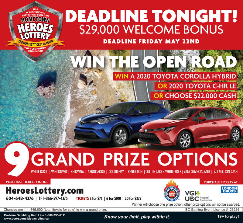 2020DEADLINE TONIGHT!$29,000 WELCOME BONUSBC PROFESSIONALFIRE FIGHTERS' BURN FUNDHOMETOWNHEROESLOTTERYTHE HOTTEST TICKET IN TOWNDEADLINE FRIDAY MAY 22NDVGHA UBC HOSPITALFOUNDATIONWIN THE OPEN ROADWIN A 2020 TOYOTA COROLLA HYBRIDOR 2020 TOYOTA C-HR LEOR CHOOSE $22,000 CASHGRAND PRIZE OPTIONSWHITE ROCK   VANCOUVER   KELOWNA   ABBOTSFORD   COURTENAY   PENTICTON   CULTUS LAKE  WHITE ROCK   VANCOUVER ISLAND   $21 MILLION CASHPURCHASE TICKETS ONLINEPURCHASE TICKETS ATLONDONDRUGSHeroesLottery.com604-648-4376   TF 1-866-597-4376VGH-UBC eoitalWinner will choose one prize option; other prize options wil not be awarded.BC Gaming Event Licence #126224BURNFUNDTICKETS 3 for $75   6 for $100   20 for $275foundationChances are 1 in 445,000 (total tickets for sale) to win a grand prize.Problem Gambling Help Line 1-888-795-6111www.bcresponsiblegambling.caKnow your limit, play within it.19+ to play! 2020 DEADLINE TONIGHT! $29,000 WELCOME BONUS BC PROFESSIONAL FIRE FIGHTERS' BURN FUND HOMETOWN HEROES LOTTERY THE HOTTEST TICKET IN TOWN DEADLINE FRIDAY MAY 22ND VGHA UBC HOSPITAL FOUNDATION WIN THE OPEN ROAD WIN A 2020 TOYOTA COROLLA HYBRID OR 2020 TOYOTA C-HR LE OR CHOOSE $22,000 CASH GRAND PRIZE OPTIONS WHITE ROCK   VANCOUVER   KELOWNA   ABBOTSFORD   COURTENAY   PENTICTON   CULTUS LAKE  WHITE ROCK   VANCOUVER ISLAND   $21 MILLION CASH PURCHASE TICKETS ONLINE PURCHASE TICKETS AT LONDON DRUGS HeroesLottery.com 604-648-4376   TF 1-866-597-4376 VGH- UBC eoital Winner will choose one prize option; other prize options wil not be awarded. BC Gaming Event Licence #126224 BURN FUND TICKETS 3 for $75   6 for $100   20 for $275 foundation Chances are 1 in 445,000 (total tickets for sale) to win a grand prize. Problem Gambling Help Line 1-888-795-6111 www.bcresponsiblegambling.ca Know your limit, play within it. 19+ to play!