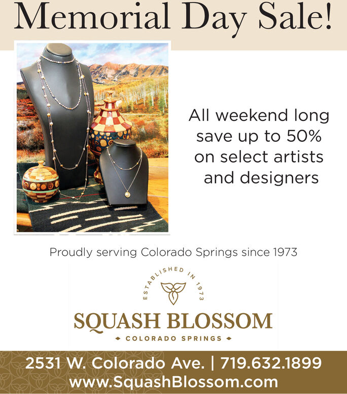 Memorial Day Sale!All weekend longsave up to 50%on select artistsand designersProudly serving Colorado Springs since 1973SQUASH BLOSSOM COLORADO SPRINGS 2531 W. Colorado Ave. | 719.632.1899www.SquashBlossom.com1973 Memorial Day Sale! All weekend long save up to 50% on select artists and designers Proudly serving Colorado Springs since 1973 SQUASH BLOSSOM  COLORADO SPRINGS  2531 W. Colorado Ave. | 719.632.1899 www.SquashBlossom.com 1973