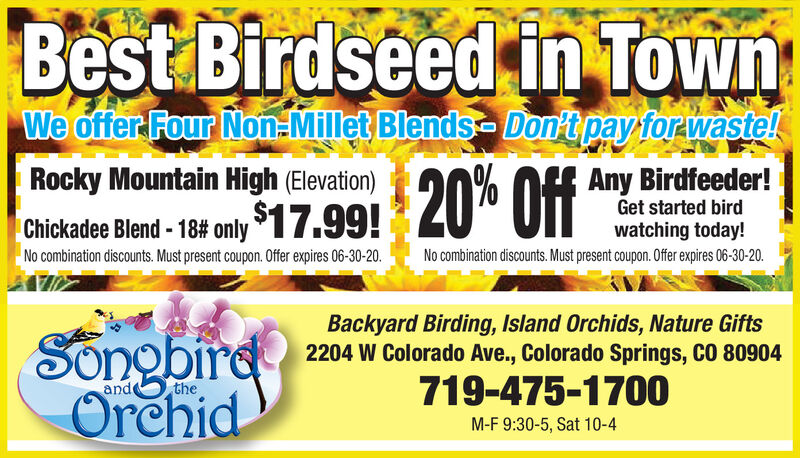 Best Birdseed in TownWe offer Four Non Millet Blends- Don't pay for waste!Rocky Mountain High (Elevation)$17.99!Any Birdfeeder!Get started birdChickade Bland-18 only $17.99! 20% ffwatching today!No combination discounts. Must present coupon. Offer expires 06-30-20.No combination discounts. Must present coupon. Offer expires 06-30-20.Backyard Birding, Island Orchids, Nature Gifts2204 W Colorado Ave., Colorado Springs, CO 80904SongbirdOrehidand719-475-1700theM-F 9:30-5, Sat 10-4 Best Birdseed in Town We offer Four Non Millet Blends- Don't pay for waste! Rocky Mountain High (Elevation) $17.99! Any Birdfeeder! Get started bird Chickade Bland-18 only $17.99! 20% ff watching today! No combination discounts. Must present coupon. Offer expires 06-30-20. No combination discounts. Must present coupon. Offer expires 06-30-20. Backyard Birding, Island Orchids, Nature Gifts 2204 W Colorado Ave., Colorado Springs, CO 80904 Songbird Orehid and 719-475-1700 the M-F 9:30-5, Sat 10-4