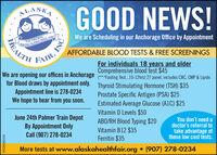 ALASKAGOOD NEWS!THE ORIGINALRVING ALASKA SINCE 1980We are Scheduling in our Anchorage Office by AppointmentAFFORDABLE BLOOD TESTS & FREE SCREENINGSFAIR,For individuals 18 years and olderComprehensive blood test $45We are opening our offices in Anchorage (***Fasting Test..10-12hrs) 27 panel, includes CBC, CMP & Lipidsfor Blood draws by appointment only. Thyroid Stimulating Hormone (TSH) $35Appointment line is 278-0234We hope to hear from you soon.Prostate Specific Antigen (PSA) $25Estimated Average Glucose (A1C) $25Vitamin D Levels $50ABO/RH Blood Typing $20Vitamin B12 $35Ferritin $35June 24th Palmer Train DepotBy Appointment OnlyCall (907) 278-0234You don't need adoctor's referral totake advantage ofthese low cost tests.More tests at www.alaskahealthfair.org  (907) 278-0234ONIHEALTHWICK293103 ALASKA GOOD NEWS! THE ORIGINAL RVING ALASKA SINCE 1980 We are Scheduling in our Anchorage Office by Appointment AFFORDABLE BLOOD TESTS & FREE SCREENINGS FAIR, For individuals 18 years and older Comprehensive blood test $45 We are opening our offices in Anchorage (***Fasting Test..10-12hrs) 27 panel, includes CBC, CMP & Lipids for Blood draws by appointment only. Thyroid Stimulating Hormone (TSH) $35 Appointment line is 278-0234 We hope to hear from you soon. Prostate Specific Antigen (PSA) $25 Estimated Average Glucose (A1C) $25 Vitamin D Levels $50 ABO/RH Blood Typing $20 Vitamin B12 $35 Ferritin $35 June 24th Palmer Train Depot By Appointment Only Call (907) 278-0234 You don't need a doctor's referral to take advantage of these low cost tests. More tests at www.alaskahealthfair.org  (907) 278-0234 ONI HEALTH WICK293103