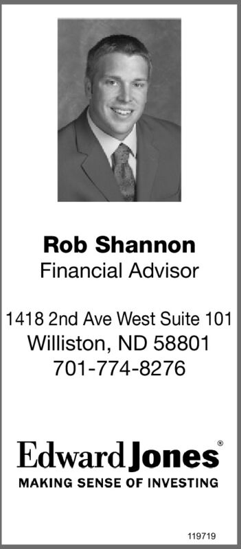 Rob ShannonFinancial Advisor1418 2nd Ave West Suite 101Williston, ND 58801701-774-8276Edward JonesMAKING SENSE OF INVESTING119719 Rob Shannon Financial Advisor 1418 2nd Ave West Suite 101 Williston, ND 58801 701-774-8276 Edward Jones MAKING SENSE OF INVESTING 119719