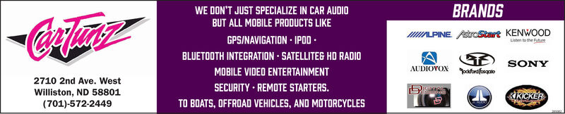 WE DON'T JUST SPECIALIZE IN CAR AUDIOBUT ALL MOBILE PRODUCTS LIKEGPS/NAVIGATION  IPOD .BLUETOOTH INTEGRATION SATELLITEG HD RADIOMOBILE VIDEO ENTERTAINMENTSECURITY REMOTE STARTERS.TO BOATS, OFFROAD VEHICLES, AND MOTORCYCLESBRANDSIALPINE. Aekrostart KENWOODListen to the futuAUDIOVOX paforafsgatoSONY2710 2nd Ave. WestWilliston, ND 58801(701)-572-2449KKICKER WE DON'T JUST SPECIALIZE IN CAR AUDIO BUT ALL MOBILE PRODUCTS LIKE GPS/NAVIGATION  IPOD . BLUETOOTH INTEGRATION SATELLITEG HD RADIO MOBILE VIDEO ENTERTAINMENT SECURITY REMOTE STARTERS. TO BOATS, OFFROAD VEHICLES, AND MOTORCYCLES BRANDS IALPINE. Aekrostart KENWOOD Listen to the futu AUDIOVOX paforafsgato SONY 2710 2nd Ave. West Williston, ND 58801 (701)-572-2449 KKICKER