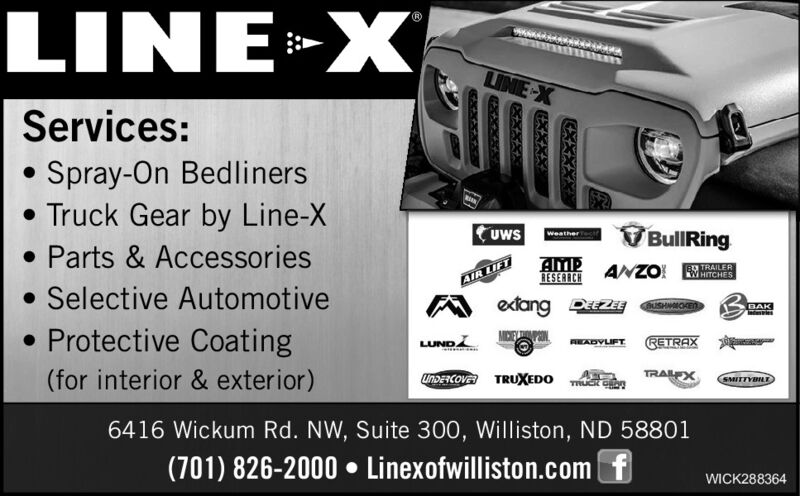 LINE»X:>LINE-XServices:Spray-On Bedliners Truck Gear by Line-X Parts & Accessories Selective Automotive Protective CoatinguwsVBullRingRESERACHANZO!B TRAILERWHITCHESAIR LIFTextang DZEBUSHMOKENBAKLUNDRETRAXAEADVLIFTTRALEX(for interior & exterior)UNDENCOVA TRUXEDOSMITTYBILE6416 Wickum Rd. NW, Suite 300, Williston, ND 58801(701) 826-2000  Linexofwilliston.com fWICK288364 LINE»X :> LINE-X Services: Spray-On Bedliners  Truck Gear by Line-X  Parts & Accessories  Selective Automotive  Protective Coating uws V BullRing RESERACH ANZO! B TRAILER WHITCHES AIR LIFT extang DZE BUSHMOKEN BAK LUND RETRAX AEADVLIFT TRALEX (for interior & exterior) UNDENCOVA TRUXEDO SMITTYBILE 6416 Wickum Rd. NW, Suite 300, Williston, ND 58801 (701) 826-2000  Linexofwilliston.com f WICK288364