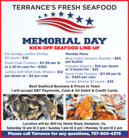 TERRANCE'S FRESH SEAFOODMEMORIAL DAYKICK-OFF SEAFOOD LINE-UPFor Sunday Jumbo Shrimp93 count - $35Snow Crab Clusters - $11.99 per Ibor a 30 Ib case for - $360Monday MenuBlue Crabs Females, Bushels - $65per bushelFemales Dozens $10 per dozenor 3 Dozen for - $25Snow Crab Clusters $11.99 per Ibor - $360 per caseJumbo Shrimp 93 count - $35Jumbo Soft Shell Crab Whales - $52per dozen or - $5 per crabBest Seafood Business & Prices In TownI will accept EBT Payments, Cash & All Debit & Credit CardsLocation will be 360 Ivy Home Road, Hampton, Va,Saturday 12 pm til 3 pm | Sunday 1 pm til 4 pm | Monday 12 pm til 2 pmPlease call Terrance for any questions, 757-509-4375 TERRANCE'S FRESH SEAFOOD MEMORIAL DAY KICK-OFF SEAFOOD LINE-UP For Sunday Jumbo Shrimp 93 count - $35 Snow Crab Clusters - $11.99 per Ib or a 30 Ib case for - $360 Monday Menu Blue Crabs Females, Bushels - $65 per bushel Females Dozens $10 per dozen or 3 Dozen for - $25 Snow Crab Clusters $11.99 per Ib or - $360 per case Jumbo Shrimp 93 count - $35 Jumbo Soft Shell Crab Whales - $52 per dozen or - $5 per crab Best Seafood Business & Prices In Town I will accept EBT Payments, Cash & All Debit & Credit Cards Location will be 360 Ivy Home Road, Hampton, Va, Saturday 12 pm til 3 pm | Sunday 1 pm til 4 pm | Monday 12 pm til 2 pm Please call Terrance for any questions, 757-509-4375