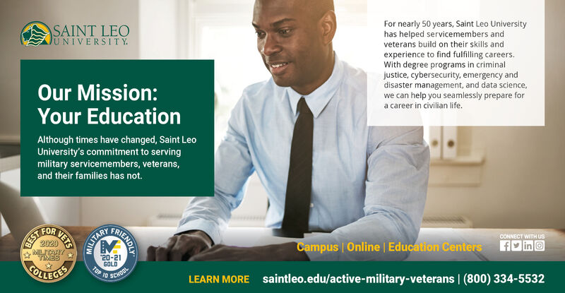 """For nearly 50 years, Saint Leo Universityhas helped servicemembers andveterans build on their skills andexperience to find fulfilling careers.With degree programs in criminaljustice, cybersecurity, emergency anddisaster management, and data science,we can help you seamlessly prepare fora career in civilian life.SAINT LEOJUNIVERSITY.Our Mission:Your EducationAlthough times have changed, Saint LeoUniversity's commitment to servingmilitary servicemembers, veterans,and their families has not.CONNECT WITH US2020Campus Online 