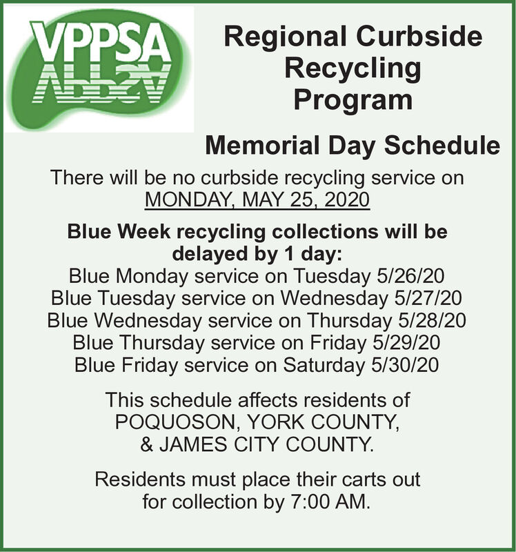 VPPSARegional CurbsideRecyclingProgramMemorial Day ScheduleThere will be no curbside recycling service onMONDAY, MAY 25, 2020Blue Week recycling collections will bedelayed by 1 day:Blue Monday service on Tuesday 5/26/20Blue Tuesday service on Wednesday 5/27/20Blue Wednesday service on Thursday 5/28/20Blue Thursday service on Friday 5/29/20Blue Friday service on Saturday 5/30/20This schedule affects residents ofPOQUOSON, YORK COUNTY,& JAMES CITY COUNTY.Residents must place their carts outfor collection by 7:00 AM. VPPSA Regional Curbside Recycling Program Memorial Day Schedule There will be no curbside recycling service on MONDAY, MAY 25, 2020 Blue Week recycling collections will be delayed by 1 day: Blue Monday service on Tuesday 5/26/20 Blue Tuesday service on Wednesday 5/27/20 Blue Wednesday service on Thursday 5/28/20 Blue Thursday service on Friday 5/29/20 Blue Friday service on Saturday 5/30/20 This schedule affects residents of POQUOSON, YORK COUNTY, & JAMES CITY COUNTY. Residents must place their carts out for collection by 7:00 AM.