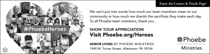 Enjoy the Comics & Puzzle Page!We can't put into words how much our team members mean to ourcommunity or how much we cherish the sacrifices they make each day.To all Phoebe team members, thank you.SHOW YOUR APPRECIATION!Visit Phoebe.org/Heroes#PhoebeHeroesSENIOR LIVING BY PHOEBE MINISTRIES1940 W. Turner Street, Allentown, PA 18104PhoebeMinistries Enjoy the Comics & Puzzle Page! We can't put into words how much our team members mean to our community or how much we cherish the sacrifices they make each day. To all Phoebe team members, thank you. SHOW YOUR APPRECIATION! Visit Phoebe.org/Heroes #PhoebeHeroes SENIOR LIVING BY PHOEBE MINISTRIES 1940 W. Turner Street, Allentown, PA 18104 Phoebe Ministries
